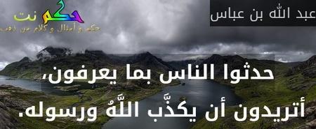 حدثوا الناس بما يعرفون، أتريدون أن يكذَّب اللَّهُ ورسوله.-عبد الله بن عباس
