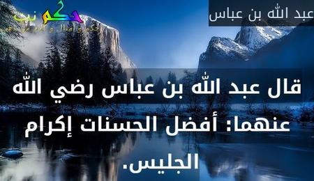 قال عبد الله بن عباس رضي الله عنهما: أفضل الحسنات إكرام الجليس.-عبد الله بن عباس