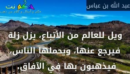 ويل للعالم من الأتباع، يزل زلة فيرجع عنها، ويحملها الناس، فيذهبون بها في الآفاق.-عبد الله بن عباس