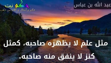 مثل علم لا يظهره صاحبه، كمثل كنز لا ينفق منه صاحبه.-عبد الله بن عباس