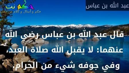 قال عبد الله بن عباس رضي الله عنهما: لا يقبل الله صلاة العبد، وفي جوفه شيء من الحرام.-عبد الله بن عباس