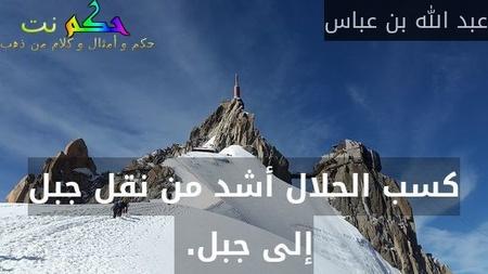 كسب الحلال أشد من نقل جبل إلى جبل.-عبد الله بن عباس