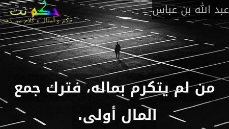 من لم يتكرم بماله، فترك جمع المال أولى.-عبد الله بن عباس
