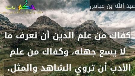 كفاك من علم الدين أن تعرف ما لا يسع جهله، وكفاك من علم الأدب أن تروي الشاهد والمثل.-عبد الله بن عباس