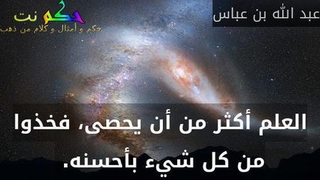 العلم أكثر من أن يحصى، فخذوا من كل شيء بأحسنه.-عبد الله بن عباس