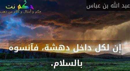 إن لكل داخل دهشة، فآنسوه بالسلام.-عبد الله بن عباس