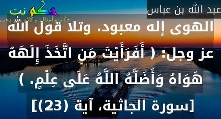 الهوى إله معبود. وتلا قول الله عز وجل: ( أَفَرَأَيْتَ مَنِ اتَّخَذَ إِلَهَهُ هَوَاهُ وَأَضَلَّهُ اللَّهُ عَلَى عِلْمٍ. ) [سورة الجاثية، آية (23)]-عبد الله بن عباس
