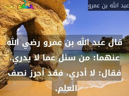 قال عبد الله بن عمرو رضي الله عنهما: من سئل عما لا يدري، فقال: لا أدري، فقد أحرز نصف العلم.-عبد الله بن عمرو