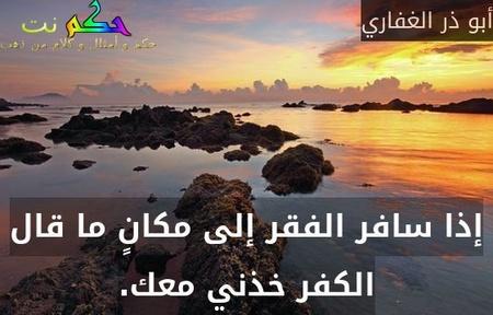 إذا سافر الفقر إلى مكانٍ ما قال الكفر خذني معك.-أبو ذر الغفاري