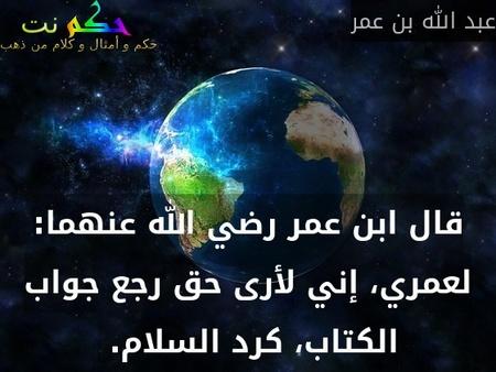 قال ابن عمر رضي الله عنهما: لعمري، إني لأرى حق رجع جواب الكتاب، كرد السلام.-عبد الله بن عمر