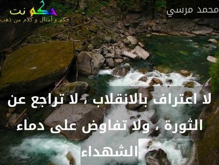لا اعتراف بالانقلاب ، لا تراجع عن الثورة ، ولا تفاوض على دماء الشهداء-محمد مرسي