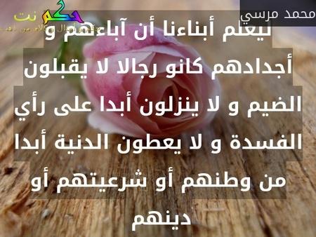 ليعلم أبناءنا أن آباءهم و أجدادهم كانو رجالا لا يقبلون الضيم و لا ينزلون أبدا على رأي الفسدة و لا يعطون الدنية أبدا من وطنهم أو شرعيتهم أو دينهم -محمد مرسي