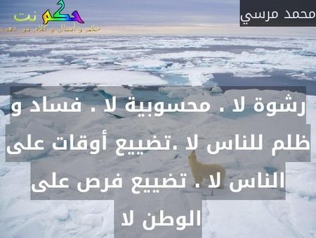 رشوة لا . محسوبية لا . فساد و ظلم للناس لا .تضييع أوقات على الناس لا . تضييع فرص على الوطن لا -محمد مرسي