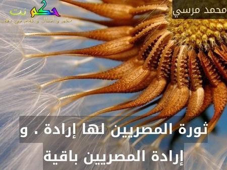 ثورة المصريين لها إرادة . و إرادة المصريين باقية-محمد مرسي