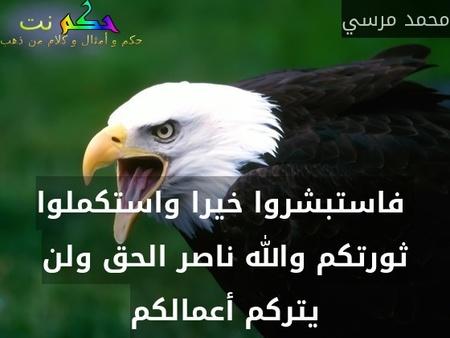 فاستبشروا خيرا واستكملوا ثورتكم والله ناصر الحق ولن يتركم أعمالكم-محمد مرسي