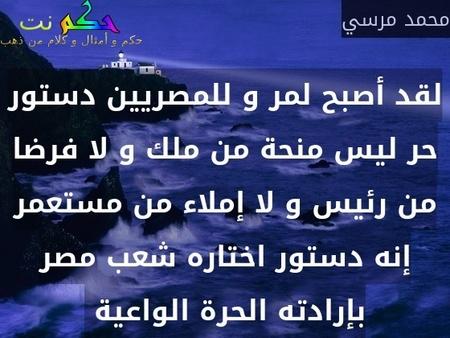 لقد أصبح لمر و للمصريين دستور حر ليس منحة من ملك و لا فرضا من رئيس و لا إملاء من مستعمر إنه دستور اختاره شعب مصر بإرادته الحرة الواعية -محمد مرسي