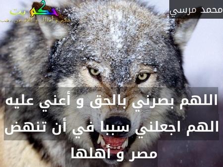 اللهم بصرني بالحق و أعني عليه الهم اجعلني سببا في أن تنهض مصر و أهلها -محمد مرسي