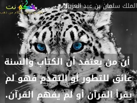 أن من يعتقد أن الكتاب والسنة عائق للتطور أو التقدم فهو لم يقرأ القرآن أو لم يفهم القرآن.-الملك سلمان بن عبد العزيز