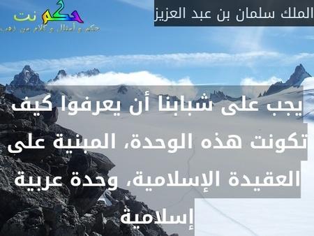 يجب على شبابنا أن يعرفوا كيف تكونت هذه الوحدة، المبنية على العقيدة الإسلامية، وحدة عربية إسلامية-الملك سلمان بن عبد العزيز