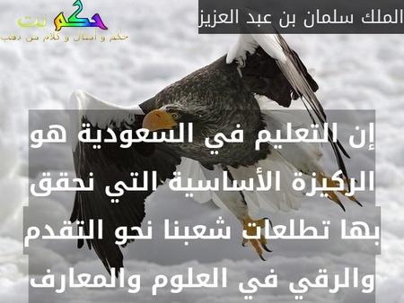 إن التعليم في السعودية هو الركيزة الأساسية التي نحقق بها تطلعات شعبنا نحو التقدم والرقي في العلوم والمعارف-الملك سلمان بن عبد العزيز
