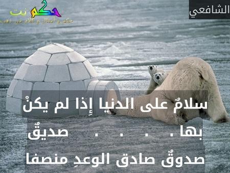 سلامٌ على الدنيا إِذا لم يكنْ بها .    .    .    .     صديقٌ صدوقٌ صادق الوعدِ منصفا-الشافعي