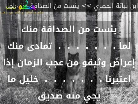 يئست من الصداقة منك لما .  .  .  .  .  .  .  تمادى منك إعراضٌ وثيقو من عجب الزمان إذا اعتبرنا .  .  .  .  .  .  .  خليل ما يجي منه صديق-ابن نباتة المصري >> يئست من الصداقة منك لما