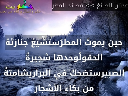 حين يموتُ المطرُستشّيعُ جنازتَهُ الحقولُوحدها شجيرةُ الصبيرستضحكُ في البراريشامتةً من بكاءِ الأشجار-عدنان الصائغ >> قصائد المطر