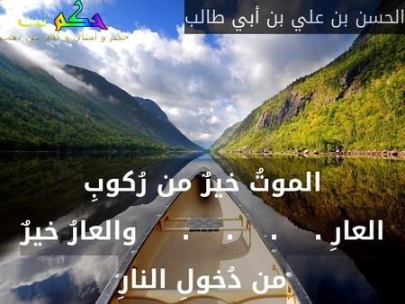 الموتُ خيرٌ من رُكوبِ العارِ .    .    .    .     والعارُ خيرٌ من دُخولِ النارِ-الحسن بن علي بن أبي طالب