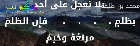فلا تعجلْ على أحدٍ بظلمٍ .    .    .    .     فإِن الظلمَ مرتعُهُ وخيمُ-محمد بن طلحة