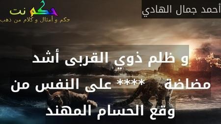 و ظلم ذوي القربى أشد مضاضة    **** على النفس من وقع الحسام المهند-أحمد جمال الهادي