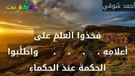 فخذوا العلمَ على أعلامِهِ .    .    .    .     واطلُبوا الحكمةَ عندَ الحكماءِ-أحمد شوقي