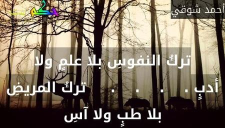 تركُ النفوسِ بلا علمٍ ولا أدبٍ .    .    .    .     تركُ المريضِ بلا طبٍ ولا آسِ-أحمد شوقي
