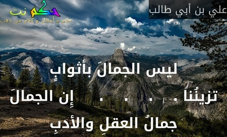 ليس الجمالَ بأثوابٍ تزينُنا .    .    .    .     إِن الجمالَ جمالُ العقلِ والأدبِ-علي بن أبي طالب