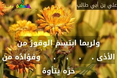 ولربما ابتسمَ الوقورُ من الأذى .    .    .    .     وفؤادُه من حَرَّه يتأوهُ-علي بن أبي طالب