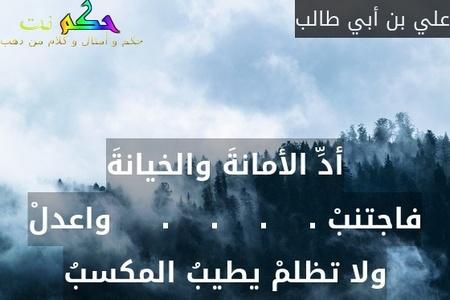 أدِّ الأمانةَ والخيانةَ فاجتنبْ .    .    .    .     واعدلْ ولا تظلمْ يطيبُ المكسبُ-علي بن أبي طالب