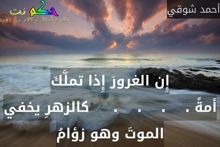 إِن الغرورَ إِذا تملَّكَ أمةً .    .    .    .     كالزهرِ يخفي الموتَ وهو زؤامُ-أحمد شوقي