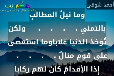 وما نيلُ المطالبِ بالتمني .    .    .    .     ولكن تُؤخذُ الدنيا غلاباوما استعصى على قومٍ منالٌ .    .    .    .     إِذا الأِقدامُ كانَ لهم ركابا-أحمد شوقي