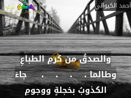 والصدقُ من كرمِ الطباعِ وطالما .    .    .    .     جاءَ الكذوبُ بخجلةٍ ووجومِ-أحمد الكيواني