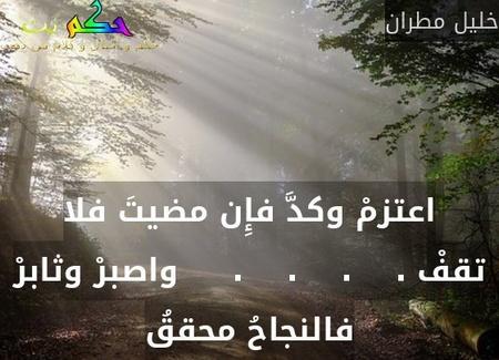 اعتزمْ وكدَّ فإِن مضيتَ فلا تقفْ .    .    .    .     واصبرْ وثابرْ فالنجاحُ محققُ-خليل مطران