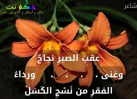 عقبَ الصبرِ نجاحٌ وغنى .    .    .    .     ورداءُ الفقرِ من نَسْجِ الكَسَلْ-شاعر