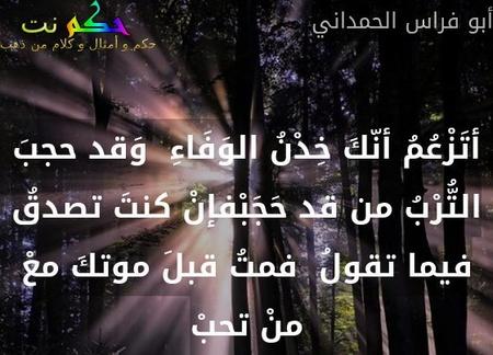 أتَزْعُمُ أنّكَ خِدْنُ الوَفَاءِ  وَقد حجبَ التُّرْبُ من قد حَجَبْفإنْ كنتَ تصدقُ فيما تقولُ  فمتُ قبلَ موتكَ معْ منْ تحبْ-أبو فراس الحمداني