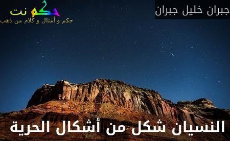 النسيان شكل من أشكال الحرية -جبران خليل جبران