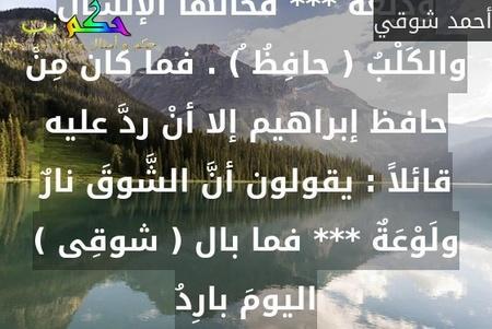 جلَسَ الشاعران  أحمد شوقى (أميرُ الشُّعراء) وحافظ إبراهيم ( شاعر النِّيـل ) يتنادران فيما بينهما فقال شوقى لحافظ مُداعباً إيَّاه : أودَعْتُ كَلْباً وإنْساناً وَدِيْعَةً *** فخانَها الإنسانُ والكَلْبُ ( حافِظُ ُ) . فما كان مِنْ حافظ إبراهيم إلا أنْ ردَّ عليه قائلاً : يقولون أنَّ الشَّوقَ نارٌ ولَوْعَةٌ *** فما بال ( شوقِى ) اليومَ بارِدُ-أحمد شوقي