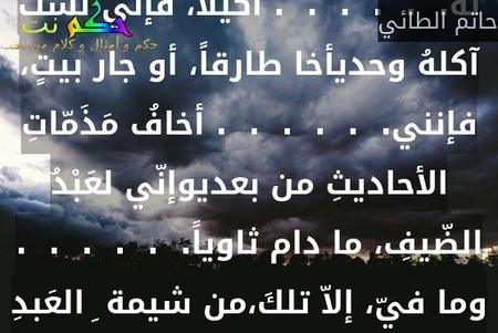 أيا ابنة عبد الله، وابنة مالكٍ،.  .  .  .  .  . وبا ابنة َ ذي البُرْدينِ والفرَسِ الوردِإذا ما صنعت الزاد، فالتمسي لهُ.  .  .  .  .  . أكيلاً، فإني لست آكلهُ وحديأخا طارقاً، أو جار بيتٍ، فإنني.  .  .  .  .  . أخافُ مَذَمّاتِ الأحاديثِ من بعديوإنّي لعَبْدُ الضّيفِ، ما دام ثاوياً.  .  .  .  .  . وما فيّ، إلاّ تلكَ،من شيمة ِ العَبدِ-حاتم الطائي