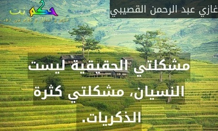 مشكلتي الحقيقية ليست النسيان، مشكلتي كثرة الذكريات. -غازي عبد الرحمن القصيبي