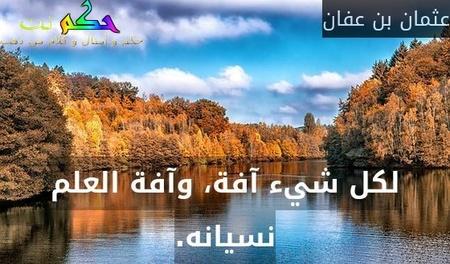 لكل شيء آفة، وآفة العلم نسيانه.-عثمان بن عفان
