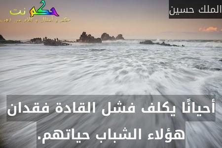 أحيانًا يكلف فشل القادة فقدان هؤلاء الشباب حياتهم.-الملك حسين
