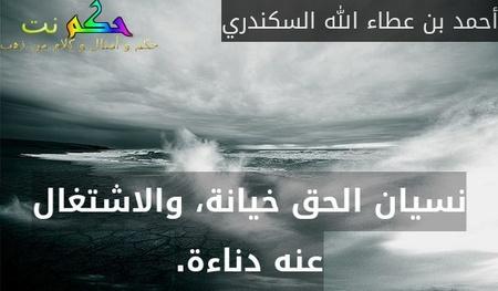 نسيان الحق خيانة، والاشتغال عنه دناءة.-أحمد بن عطاء الله السكندري