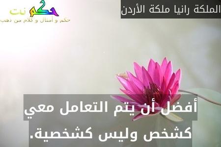 أفضل أن يتم التعامل معي كشخص وليس كشخصية.-الملكة رانيا ملكة الأردن