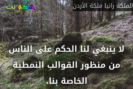 لا ينبغي لنا الحكم على الناس من منظور القوالب النمطية الخاصة بنا.-الملكة رانيا ملكة الأردن